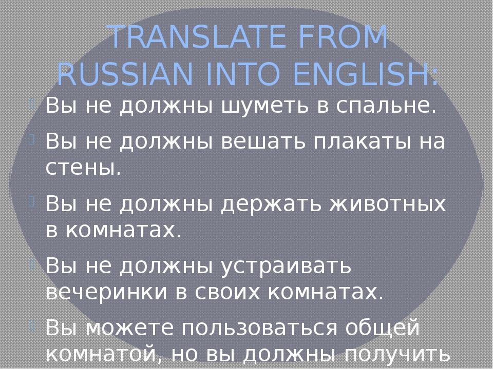 TRANSLATE FROM RUSSIAN INTO ENGLISH: Вы не должны шуметь в спальне. Вы не дол...