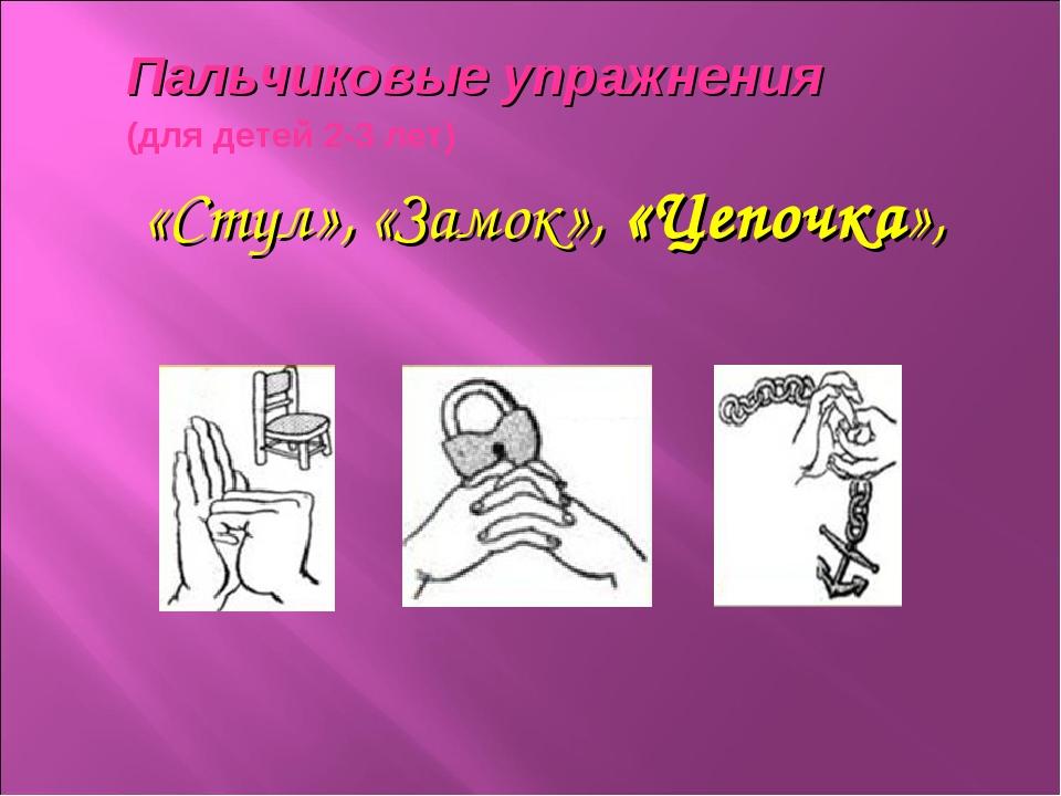 Пальчиковые упражнения (для детей 2-3 лет) «Стул», «Замок», «Цепочка»,