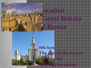 Education in Great Britain and Russia 10th form The aim of the lesson: revisi