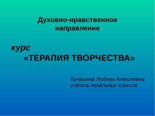 Духовно-нравственное направление курс «ТЕРАПИЯ ТВОРЧЕСТВА» Булашева Любовь Ал