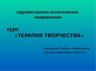 художественно-эстетическое направление курс «ТЕРАПИЯ ТВОРЧЕСТВА» Булашева Люб