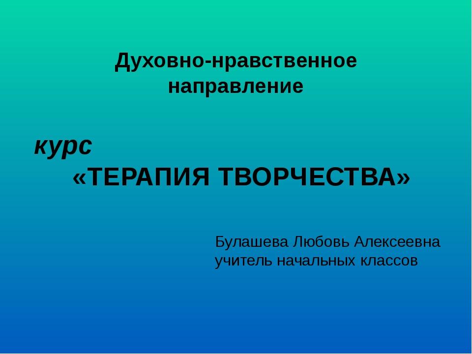 Духовно-нравственное направление курс «ТЕРАПИЯ ТВОРЧЕСТВА» Булашева Любовь Ал...