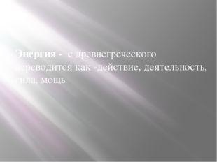 Энергия - с древнегреческого переводится как -действие, деятельность, сила,