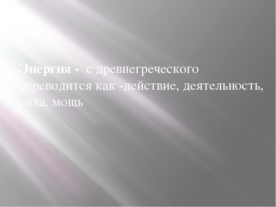 Энергия - с древнегреческого переводится как -действие, деятельность, сила,...