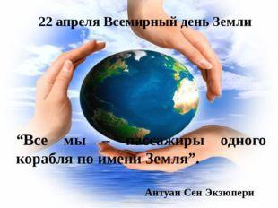 """22 апреля Всемирный день Земли """"Все мы – пассажиры одного корабля по имени Зе"""