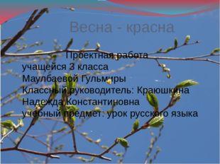 Весна - красна Проектная работа учащейся 3 класса Маулбаевой Гульмиры Классны