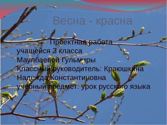 Весна - красна Проектная работа учащейся 3 класса Маулбаевой Гульмиры Классны...