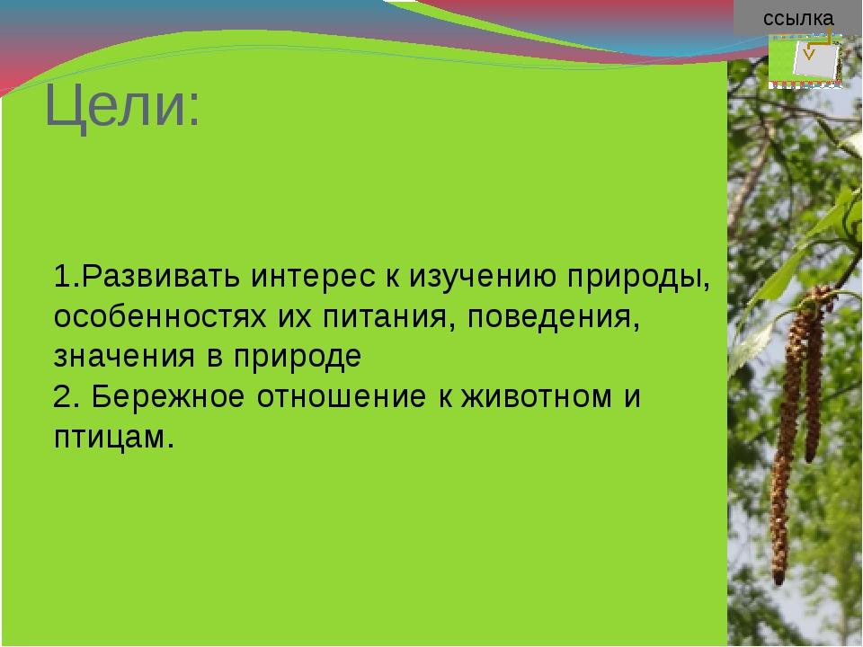 ссылка Цели: 1.Развивать интерес к изучению природы, особенностях их питания,...