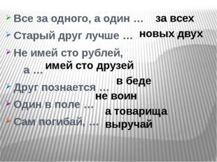 Все за одного, а один … Старый друг лучше … Не имей сто рублей, а … Друг позн