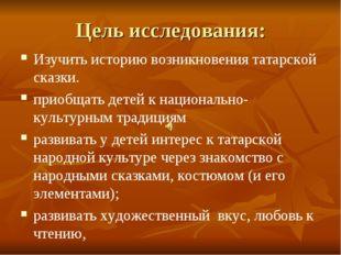 Цель исследования: Изучить историю возникновения татарской сказки. приобщать