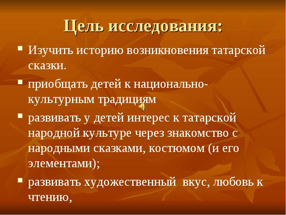 Цель исследования: Изучить историю возникновения татарской сказки. приобщать...