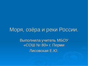 Моря, озёра и реки России. Выполнила учитель МБОУ «СОШ № 80» г. Перми Лисовск