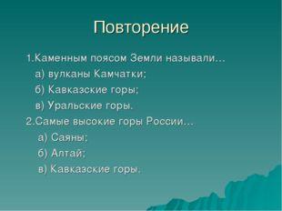 Повторение 1.Каменным поясом Земли называли… а) вулканы Камчатки; б) Кавказск