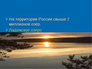 На территории России свыше 2 миллионов озёр. Ладожское озеро