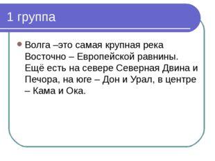 1 группа Волга –это самая крупная река Восточно – Европейской равнины. Ещё ес