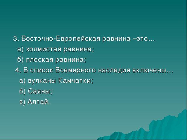 3. Восточно-Европейская равнина –это… а) холмистая равнина; б) плоская равни...