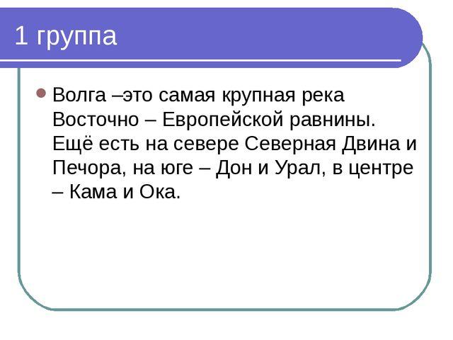 1 группа Волга –это самая крупная река Восточно – Европейской равнины. Ещё ес...