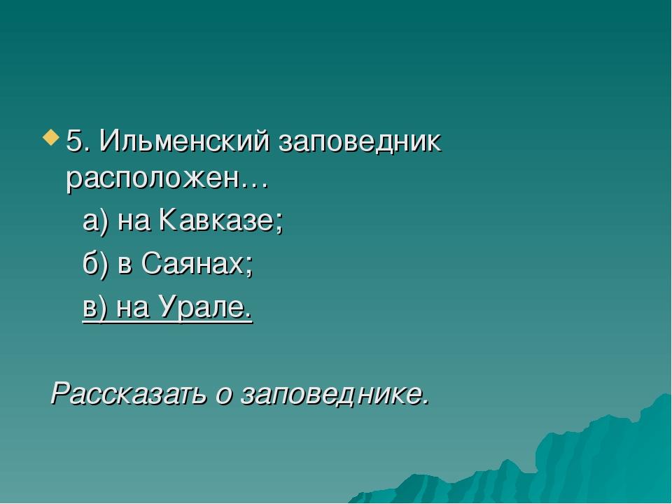 5. Ильменский заповедник расположен… а) на Кавказе; б) в Саянах; в) на Урале....