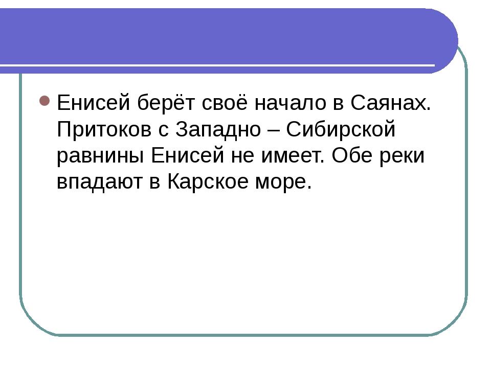 Енисей берёт своё начало в Саянах. Притоков с Западно – Сибирской равнины Ени...