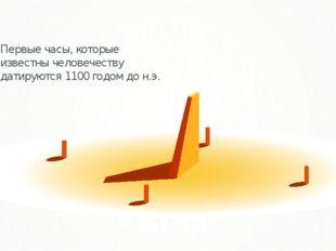 Первыечасы, которые известны человечеству датируются1100годомдон.э.