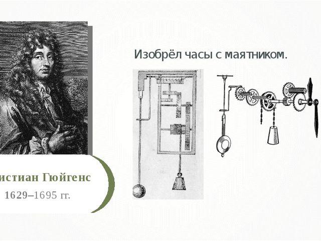 1629–1695 гг. Христиан Гюйгенс Изобрёл часы с маятником.