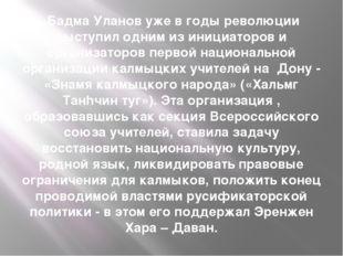 Бадма Уланов уже в годы революции выступил одним из инициаторов и организато