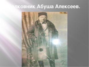 Полковник Абуша Алексеев.