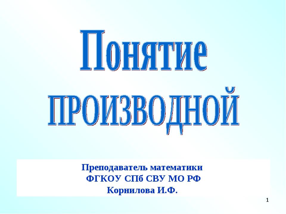 * Преподаватель математики ФГКОУ СПб СВУ МО РФ Корнилова И.Ф.