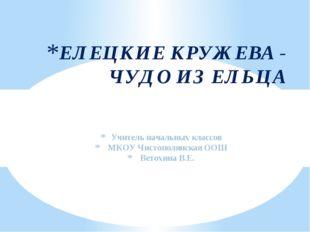 Учитель начальных классов МКОУ Чистополянская ООШ Ветохина В.Е. ЕЛЕЦКИЕ КРУЖ