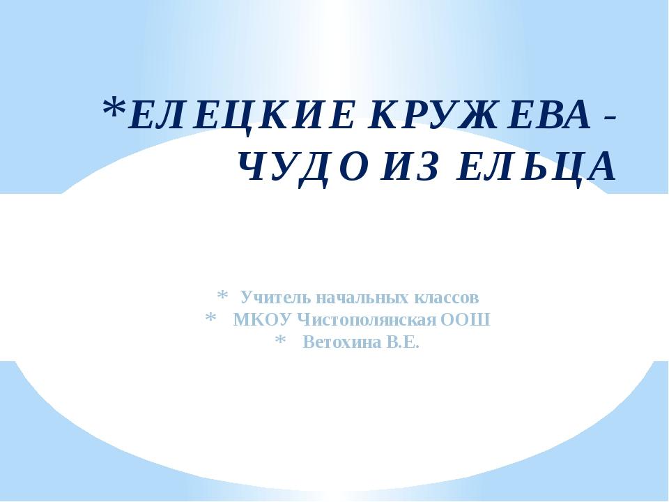 Учитель начальных классов МКОУ Чистополянская ООШ Ветохина В.Е. ЕЛЕЦКИЕ КРУЖ...