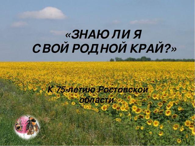 «ЗНАЮ ЛИ Я СВОЙ РОДНОЙ КРАЙ?» К 75-летию Ростовской области.