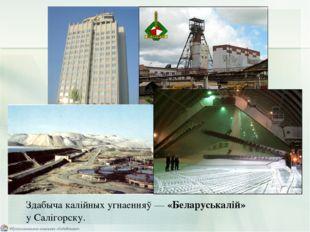 Здабыча калійных угнаенняў — «Беларуськалій» у Салігорску.