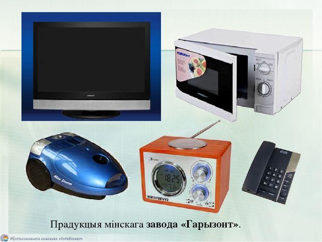 Прадукцыя мінскага завода «Гарызонт».