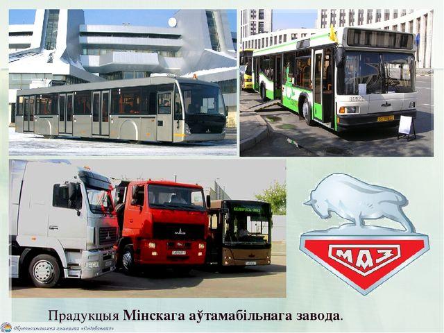 Прадукцыя Мінскага аўтамабільнага завода.