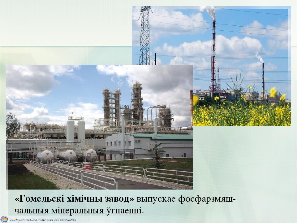 «Гомельскі хімічны завод» выпускае фосфарзмяш- чальныя мінеральныя ўгнаенні.