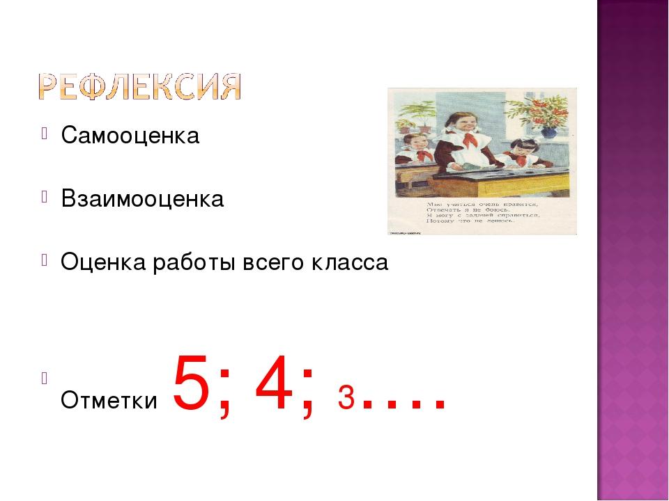 Самооценка Взаимооценка Оценка работы всего класса Отметки 5; 4; 3….