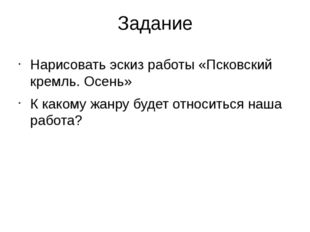 Задание Нарисовать эскиз работы «Псковский кремль. Осень» К какому жанру буде