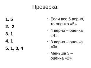 Проверка: 1. 5 2. 2 3. 1 4. 1 5. 1, 3, 4 Если все 5 верно, то оценка «5» 4 ве