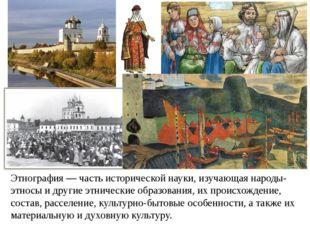 Этнография — часть исторической науки, изучающая народы-этносы и другие этнич