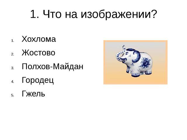 1. Что на изображении? Хохлома Жостово Полхов-Майдан Городец Гжель