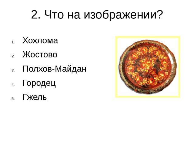 2. Что на изображении? Хохлома Жостово Полхов-Майдан Городец Гжель