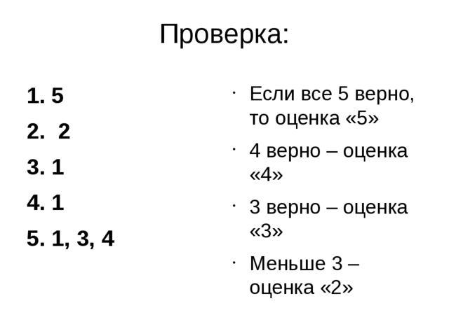 Проверка: 1. 5 2. 2 3. 1 4. 1 5. 1, 3, 4 Если все 5 верно, то оценка «5» 4 ве...
