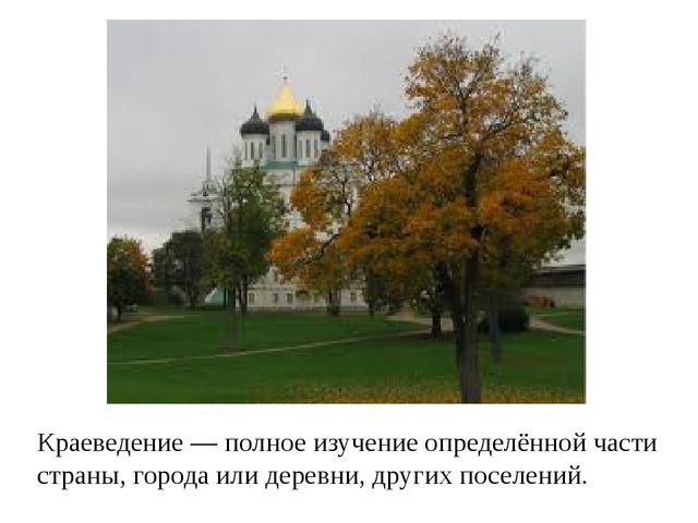 Краеведение — полное изучение определённой части страны, города или деревни,...