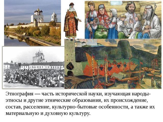 Этнография — часть исторической науки, изучающая народы-этносы и другие этнич...