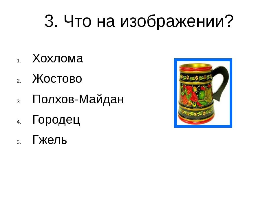 3. Что на изображении? Хохлома Жостово Полхов-Майдан Городец Гжель