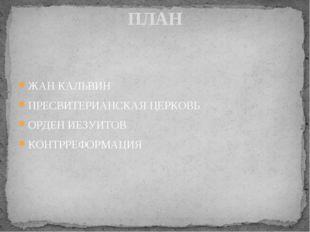 ЖАН КАЛЬВИН ПРЕСВИТЕРИАНСКАЯ ЦЕРКОВЬ ОРДЕН ИЕЗУИТОВ КОНТРРЕФОРМАЦИЯ ПЛАН