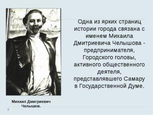 Одна из ярких страниц истории города связана с именем Михаила Дмитриевича Чел
