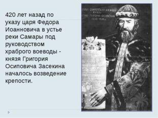 420 лет назад по указу царя Федора Иоанновича в устье реки Самары под руковод