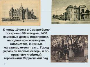 К концу 19 века в Самаре было построено 59 заводов, 1400 каменных домов, водо