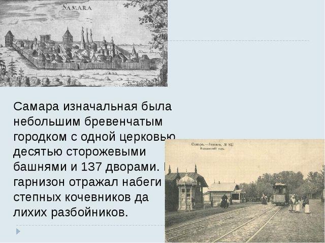 Самара изначальная была небольшим бревенчатым городком с одной церковью, деся...